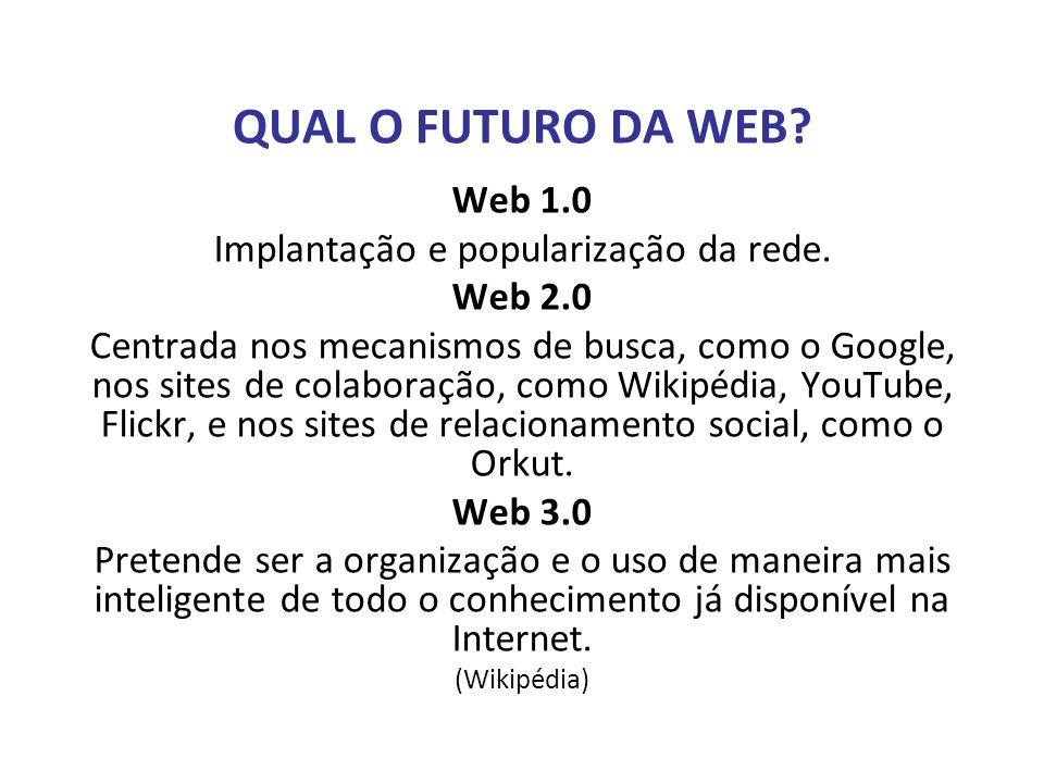 QUAL O FUTURO DA WEB? Web 1.0 Implantação e popularização da rede. Web 2.0 Centrada nos mecanismos de busca, como o Google, nos sites de colaboração,