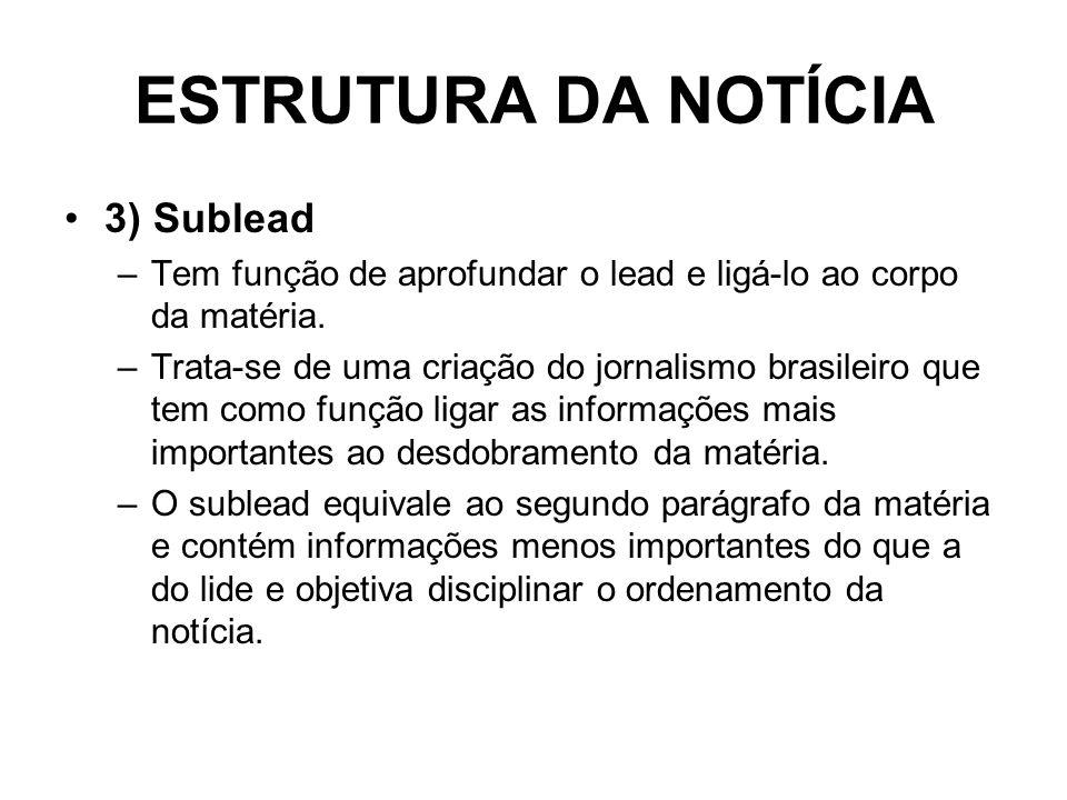 ESTRUTURA DA NOTÍCIA 3) Sublead –Tem função de aprofundar o lead e ligá-lo ao corpo da matéria. –Trata-se de uma criação do jornalismo brasileiro que