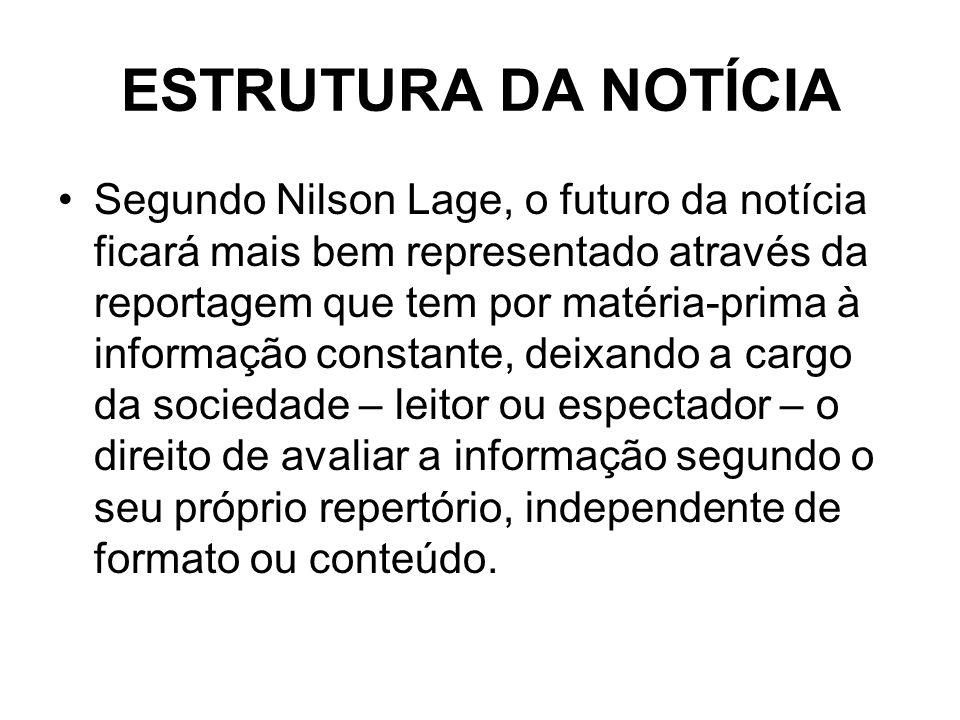 ESTRUTURA DA NOTÍCIA Segundo Nilson Lage, o futuro da notícia ficará mais bem representado através da reportagem que tem por matéria-prima à informaçã