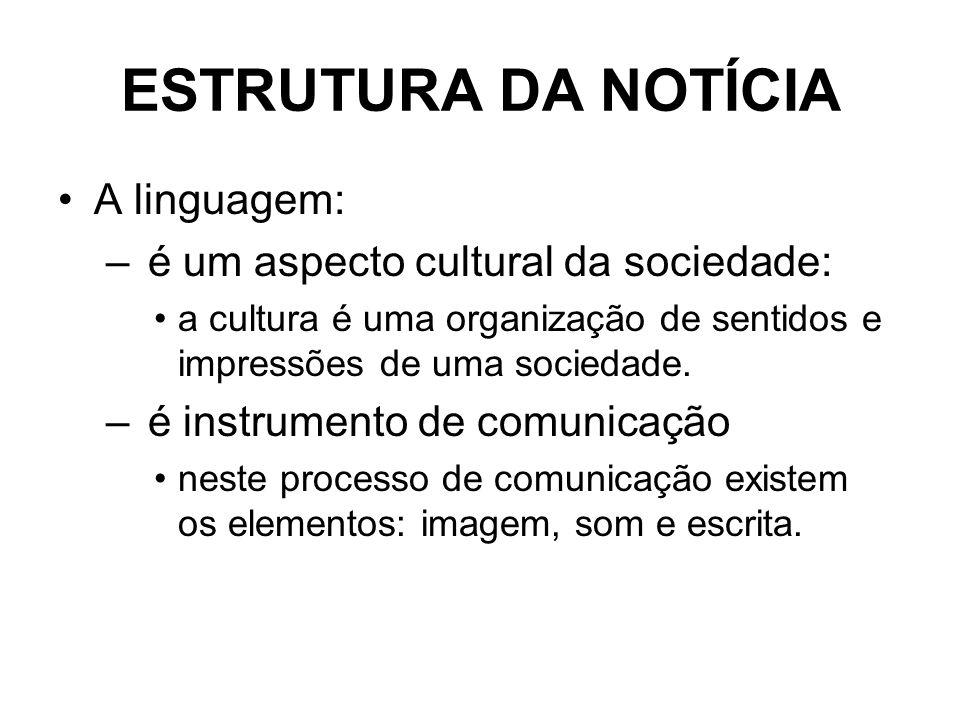ESTRUTURA DA NOTÍCIA A linguagem: – é um aspecto cultural da sociedade: a cultura é uma organização de sentidos e impressões de uma sociedade. – é ins
