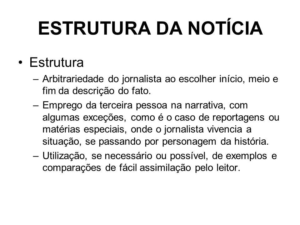 ESTRUTURA DA NOTÍCIA Estrutura –Arbitrariedade do jornalista ao escolher início, meio e fim da descrição do fato. –Emprego da terceira pessoa na narra