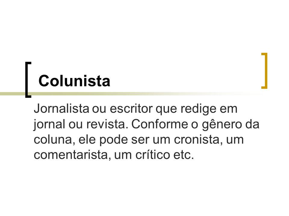 Colunista Jornalista ou escritor que redige em jornal ou revista. Conforme o gênero da coluna, ele pode ser um cronista, um comentarista, um crítico e