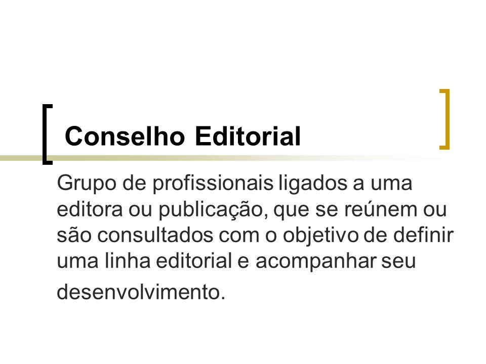 Conselho Editorial Grupo de profissionais ligados a uma editora ou publicação, que se reúnem ou são consultados com o objetivo de definir uma linha ed