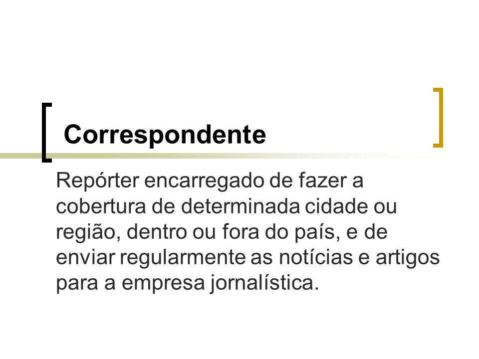 Correspondente Repórter encarregado de fazer a cobertura de determinada cidade ou região, dentro ou fora do país, e de enviar regularmente as notícias