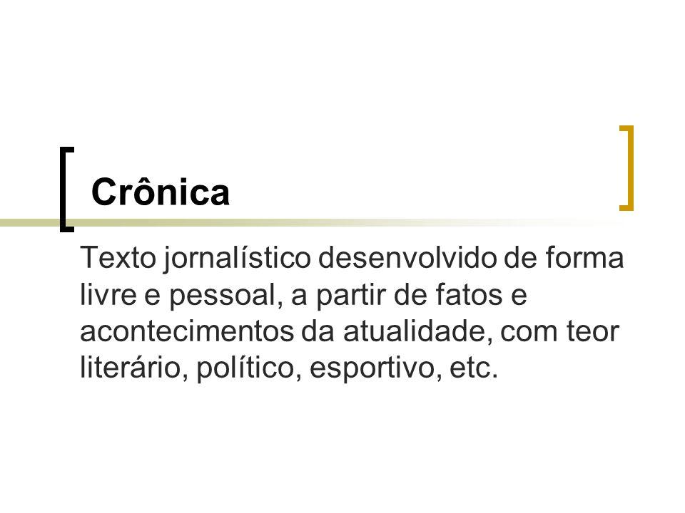 Crônica Texto jornalístico desenvolvido de forma livre e pessoal, a partir de fatos e acontecimentos da atualidade, com teor literário, político, espo
