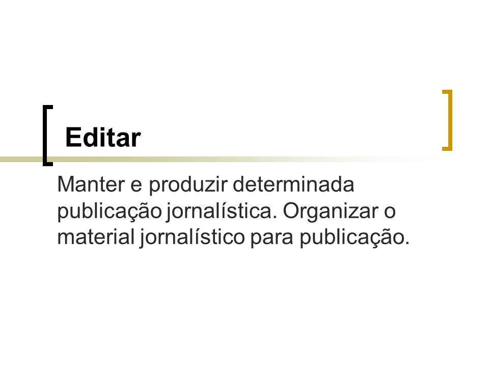 Editar Manter e produzir determinada publicação jornalística. Organizar o material jornalístico para publicação.