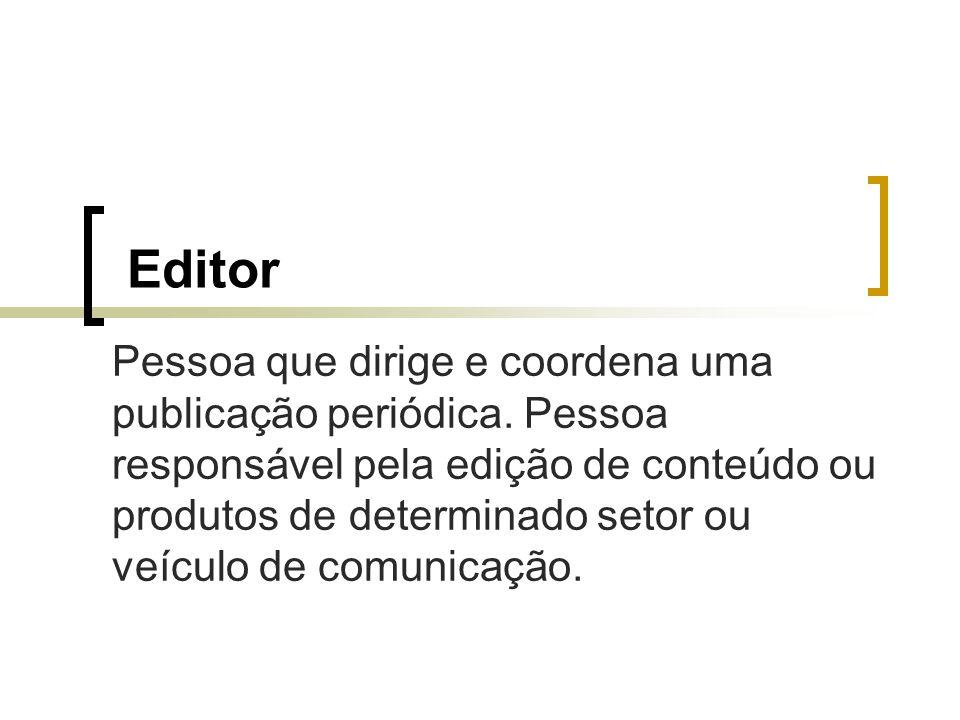 Editor Pessoa que dirige e coordena uma publicação periódica. Pessoa responsável pela edição de conteúdo ou produtos de determinado setor ou veículo d