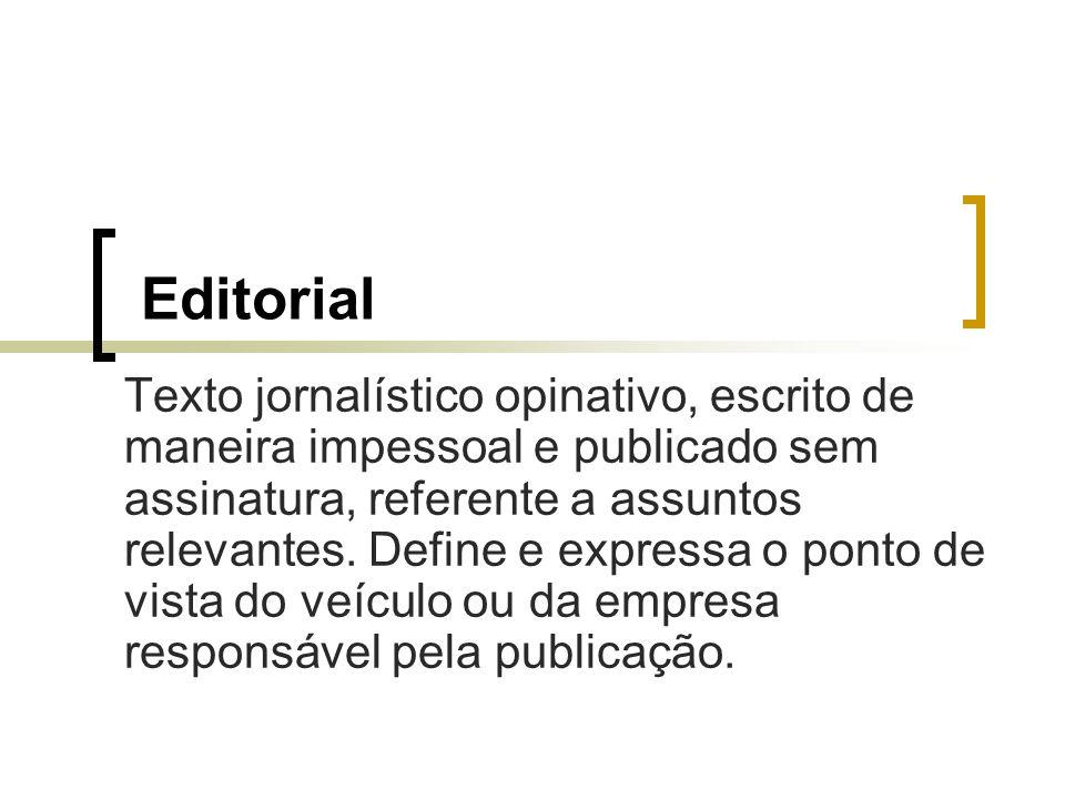 Editorial Texto jornalístico opinativo, escrito de maneira impessoal e publicado sem assinatura, referente a assuntos relevantes. Define e expressa o