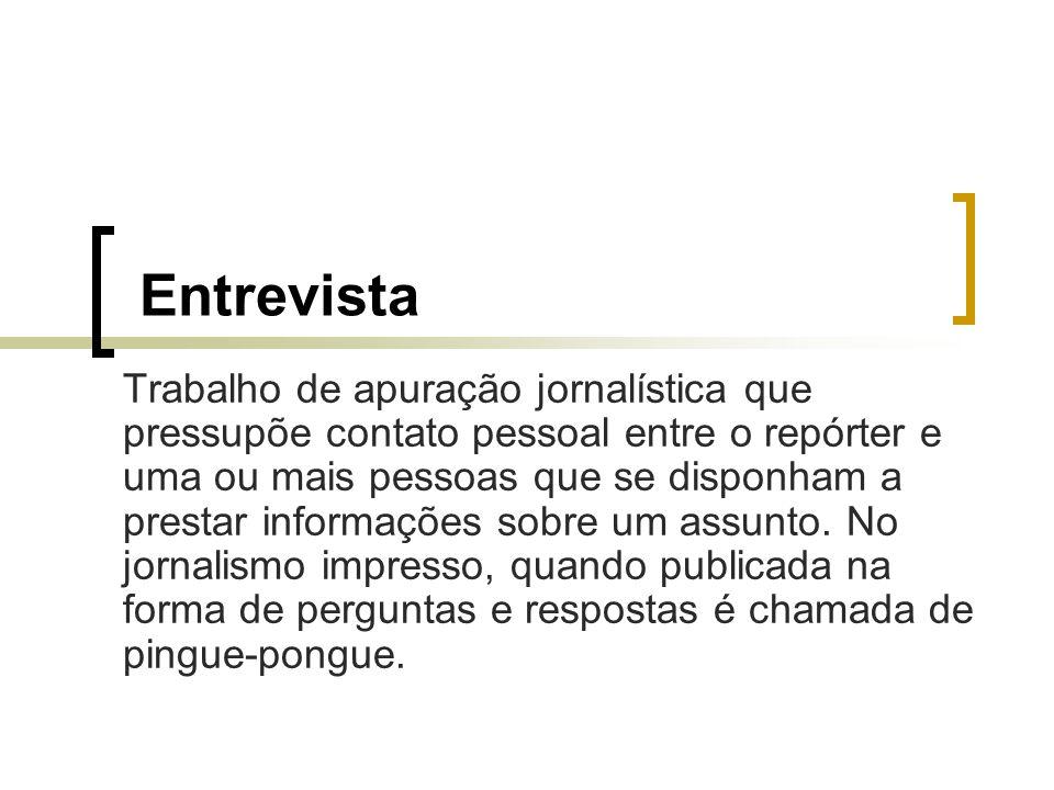 Entrevista Trabalho de apuração jornalística que pressupõe contato pessoal entre o repórter e uma ou mais pessoas que se disponham a prestar informaçõ