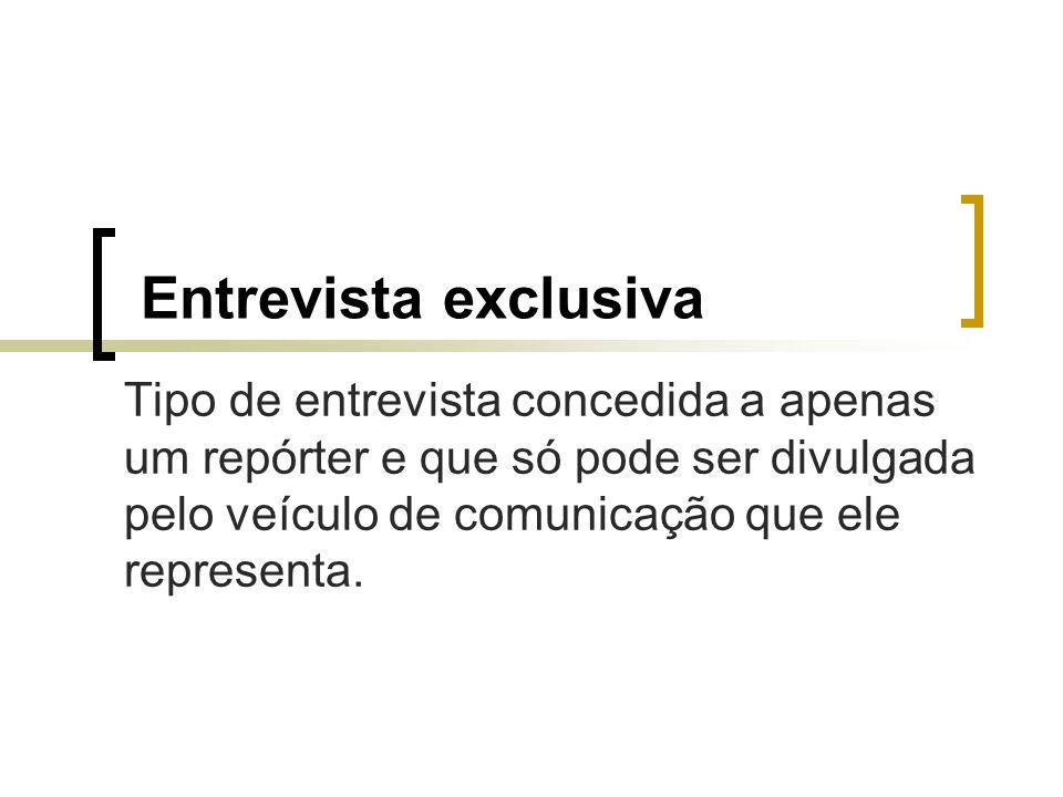 Entrevista exclusiva Tipo de entrevista concedida a apenas um repórter e que só pode ser divulgada pelo veículo de comunicação que ele representa.