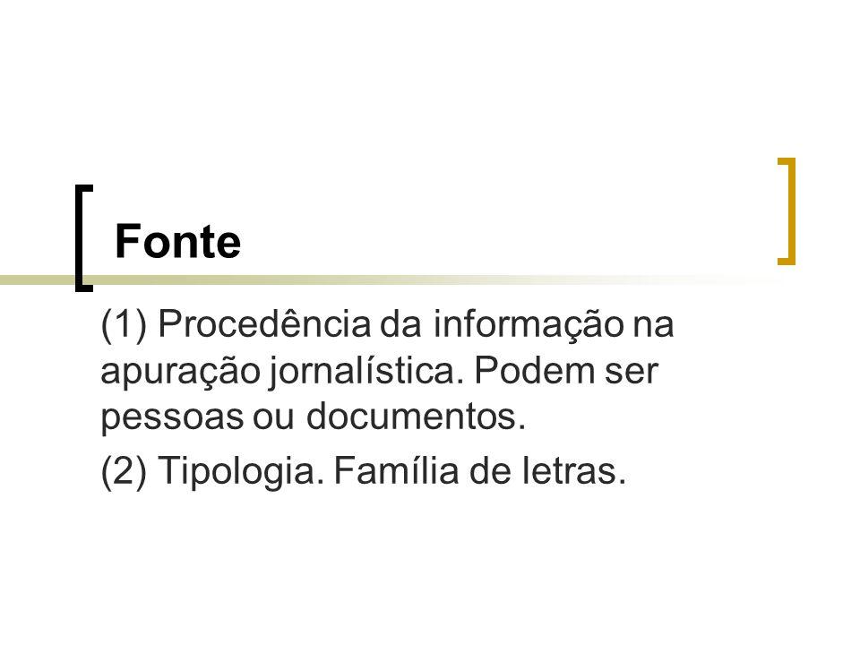 Fonte (1) Procedência da informação na apuração jornalística. Podem ser pessoas ou documentos. (2) Tipologia. Família de letras.