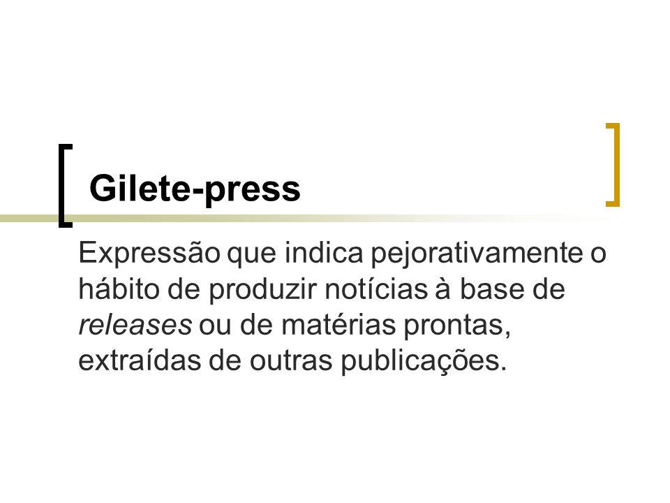 Gilete-press Expressão que indica pejorativamente o hábito de produzir notícias à base de releases ou de matérias prontas, extraídas de outras publica
