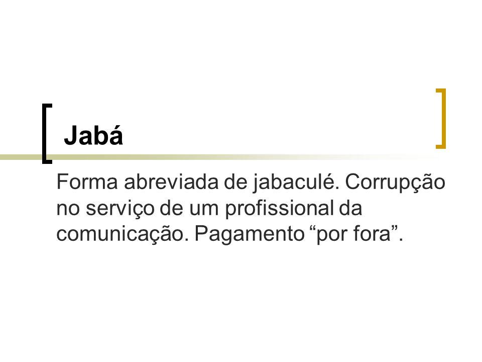 Jabá Forma abreviada de jabaculé. Corrupção no serviço de um profissional da comunicação. Pagamento por fora.