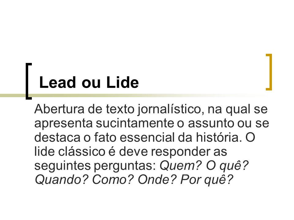 Lead ou Lide Abertura de texto jornalístico, na qual se apresenta sucintamente o assunto ou se destaca o fato essencial da história. O lide clássico é