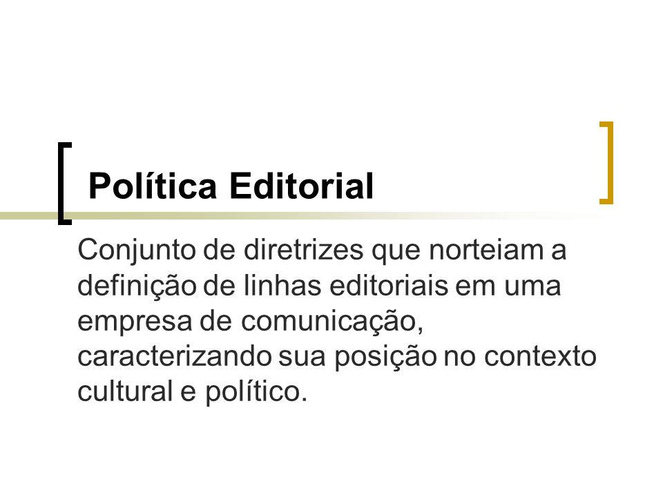 Política Editorial Conjunto de diretrizes que norteiam a definição de linhas editoriais em uma empresa de comunicação, caracterizando sua posição no c