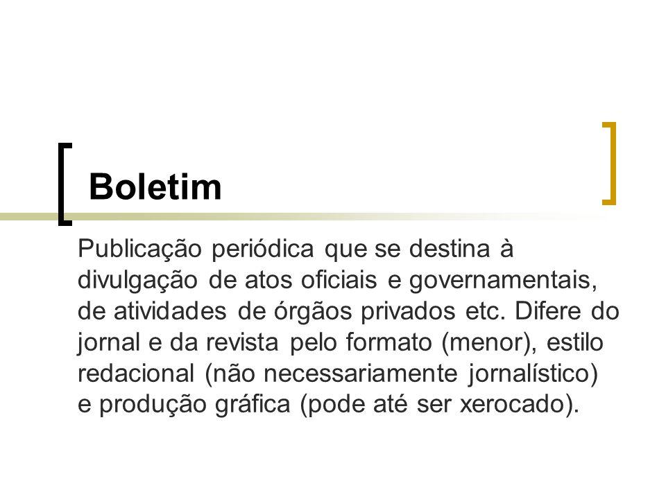 Boletim Publicação periódica que se destina à divulgação de atos oficiais e governamentais, de atividades de órgãos privados etc. Difere do jornal e d