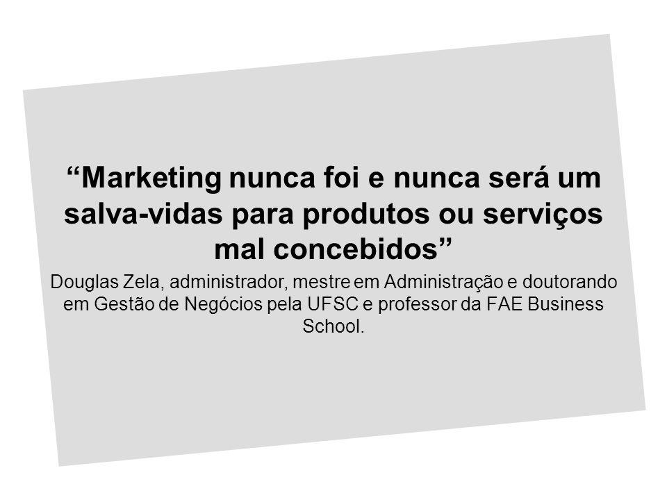 Marketing nunca foi e nunca será um salva-vidas para produtos ou serviços mal concebidos Douglas Zela, administrador, mestre em Administração e doutor