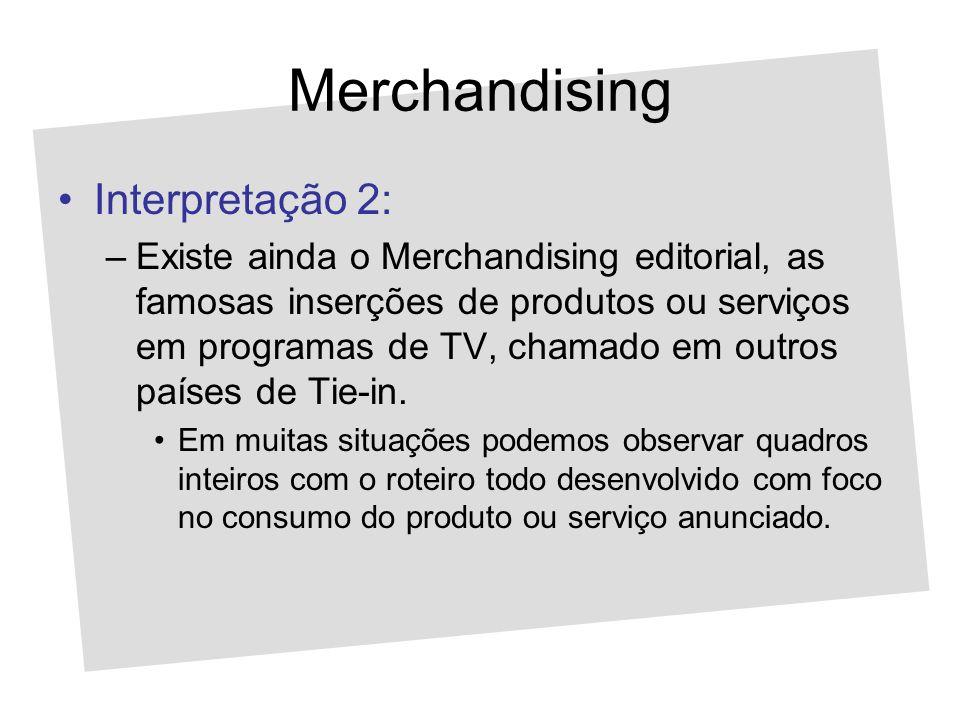 Merchandising Interpretação 2: –Existe ainda o Merchandising editorial, as famosas inserções de produtos ou serviços em programas de TV, chamado em ou