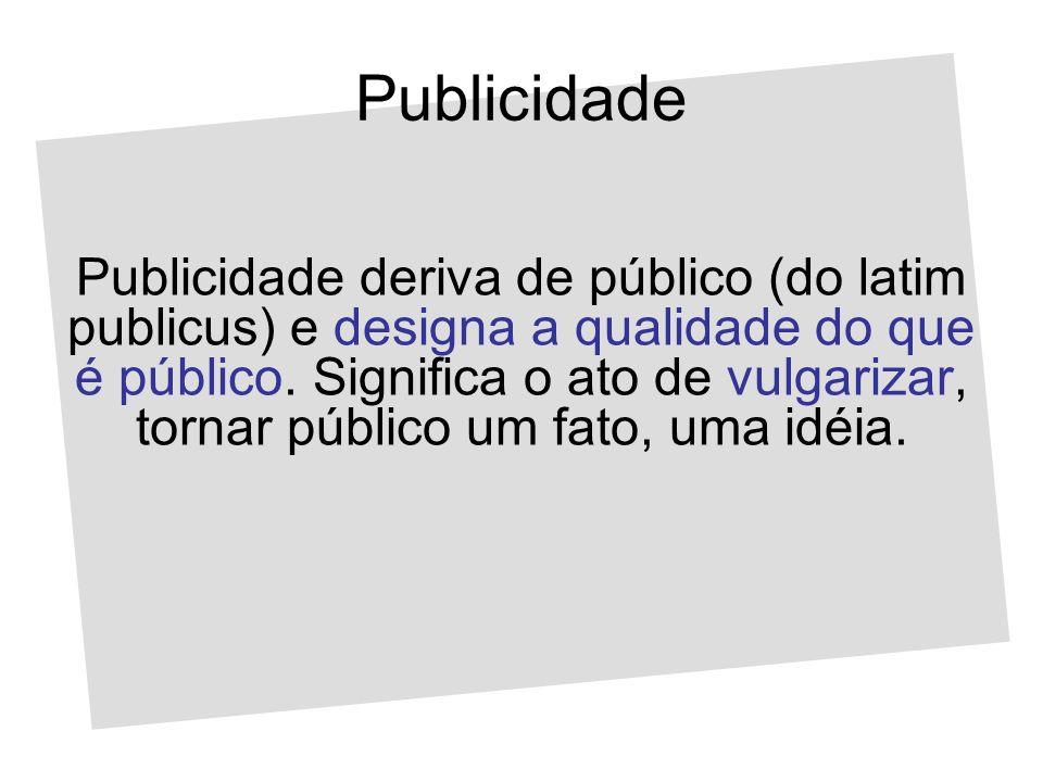 Publicidade Publicidade deriva de público (do latim publicus) e designa a qualidade do que é público. Significa o ato de vulgarizar, tornar público um