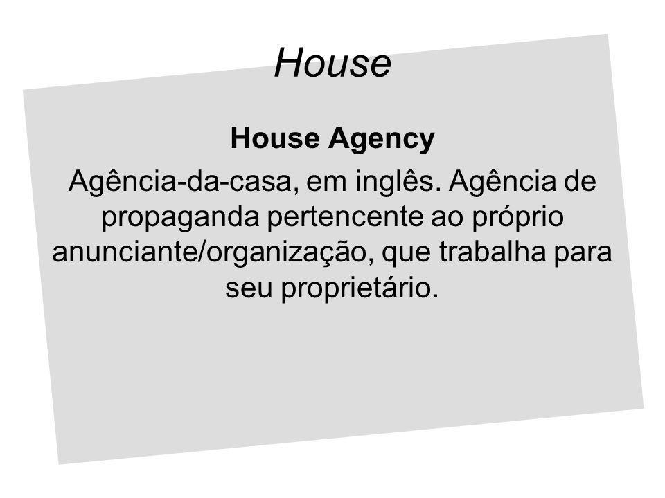 House House Agency Agência-da-casa, em inglês. Agência de propaganda pertencente ao próprio anunciante/organização, que trabalha para seu proprietário