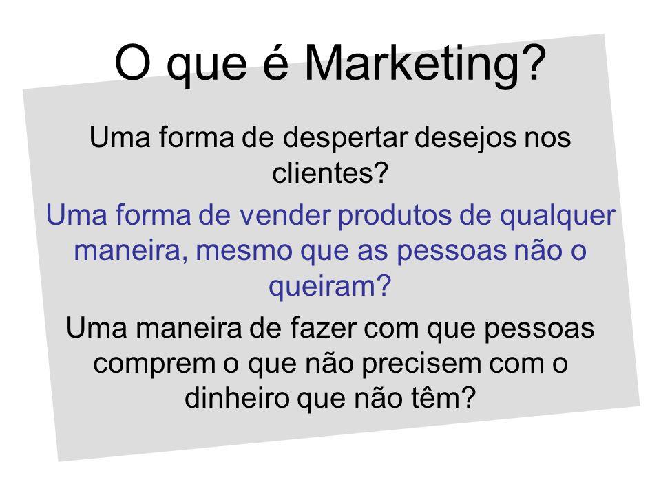 O que é Marketing? Uma forma de despertar desejos nos clientes? Uma forma de vender produtos de qualquer maneira, mesmo que as pessoas não o queiram?