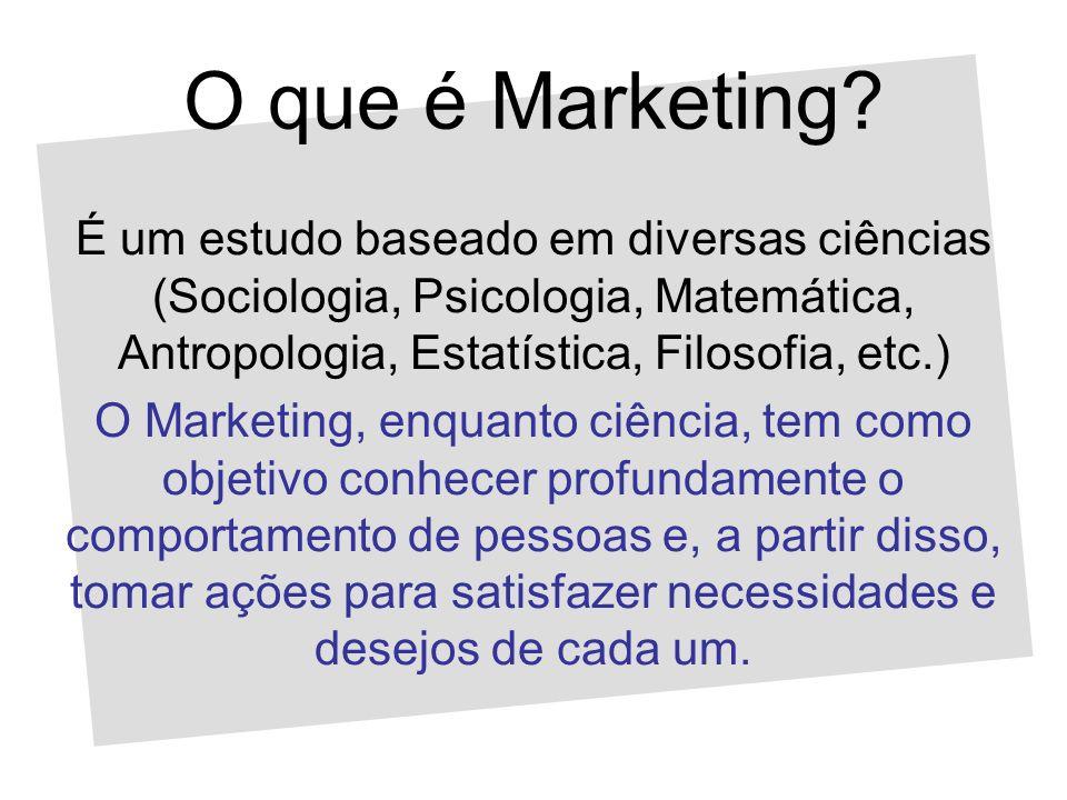 O que é Marketing? É um estudo baseado em diversas ciências (Sociologia, Psicologia, Matemática, Antropologia, Estatística, Filosofia, etc.) O Marketi
