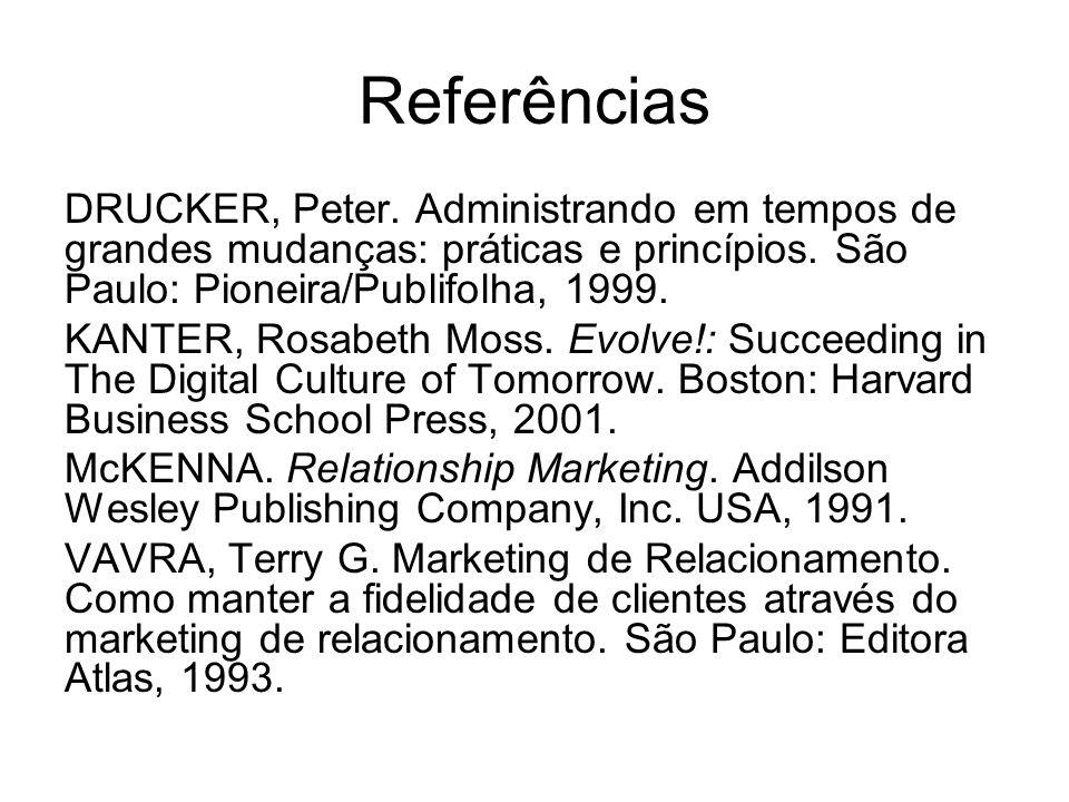 Referências DRUCKER, Peter. Administrando em tempos de grandes mudanças: práticas e princípios. São Paulo: Pioneira/Publifolha, 1999. KANTER, Rosabeth