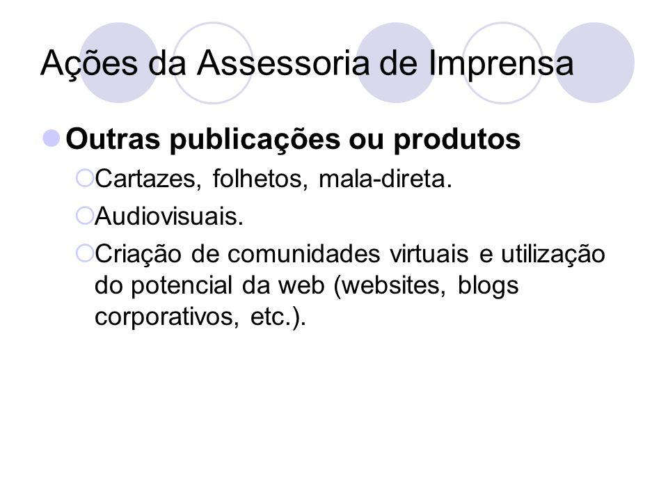 Ações da Assessoria de Imprensa Outras publicações ou produtos Cartazes, folhetos, mala-direta. Audiovisuais. Criação de comunidades virtuais e utiliz