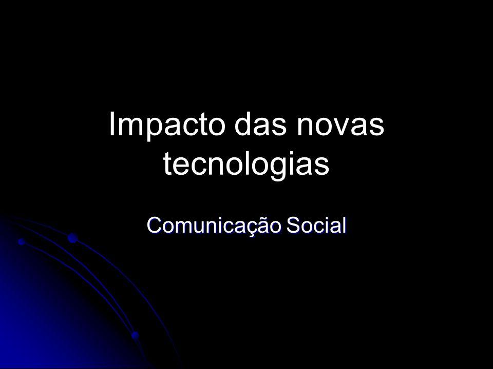 Impacto das novas tecnologias Alteração na produção, na difusão, nas técnicas da comunicação e na recepção.