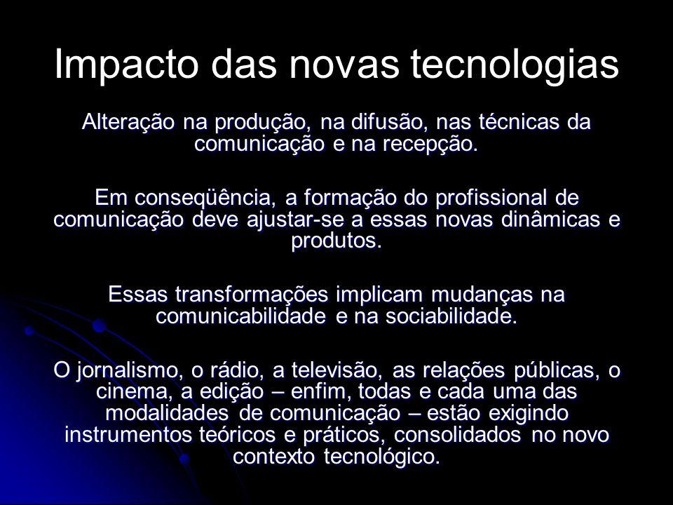 Impacto das novas tecnologias Alteração na produção, na difusão, nas técnicas da comunicação e na recepção. Em conseqüência, a formação do profissiona