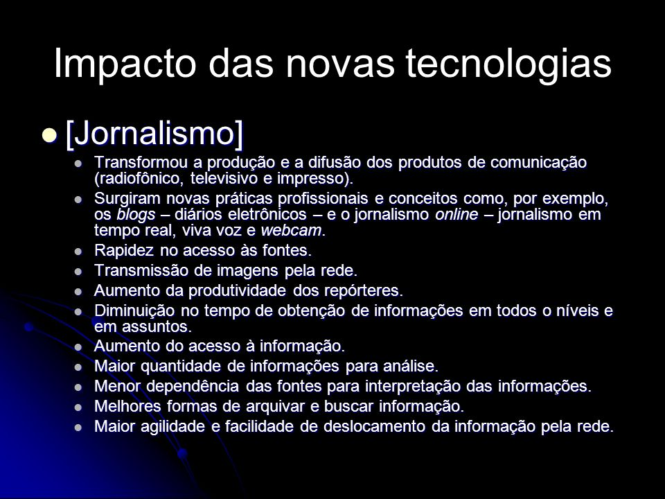 Impacto das novas tecnologias [Jornalismo] [Jornalismo] Transformou a produção e a difusão dos produtos de comunicação (radiofônico, televisivo e impr