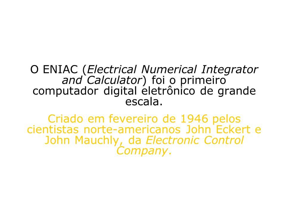 O ENIAC (Electrical Numerical Integrator and Calculator) foi o primeiro computador digital eletrônico de grande escala. Criado em fevereiro de 1946 pe