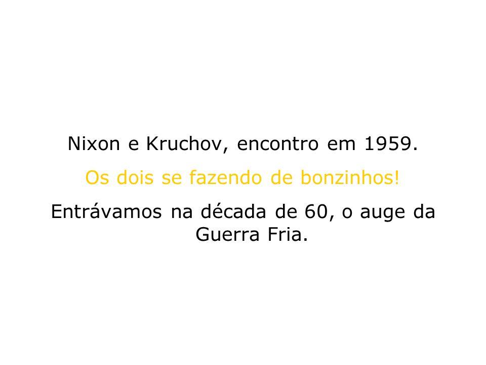 Nixon e Kruchov, encontro em 1959. Os dois se fazendo de bonzinhos! Entrávamos na década de 60, o auge da Guerra Fria.