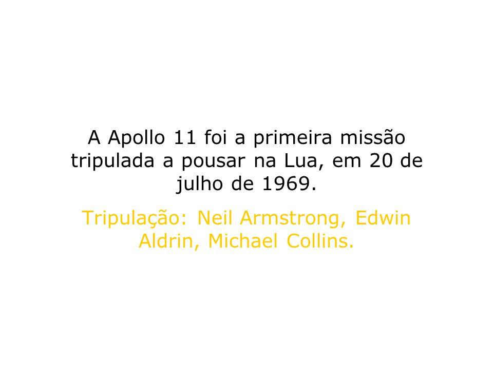 A Apollo 11 foi a primeira missão tripulada a pousar na Lua, em 20 de julho de 1969. Tripulação: Neil Armstrong, Edwin Aldrin, Michael Collins.