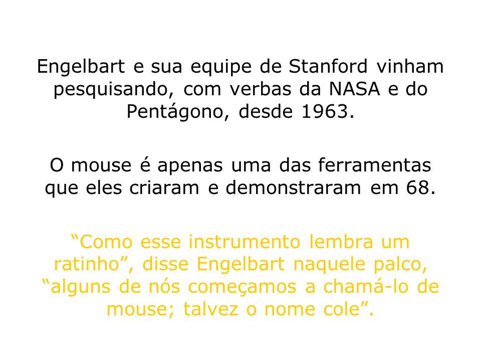 Engelbart e sua equipe de Stanford vinham pesquisando, com verbas da NASA e do Pentágono, desde 1963. O mouse é apenas uma das ferramentas que eles cr