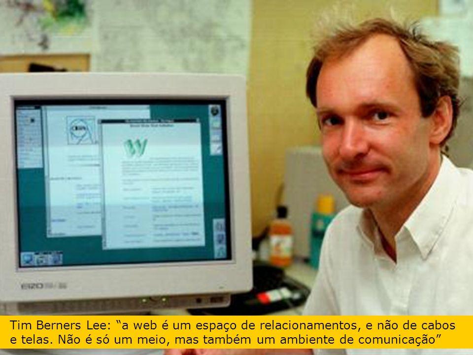 Tim Berners Lee: a web é um espaço de relacionamentos, e não de cabos e telas. Não é só um meio, mas também um ambiente de comunicação