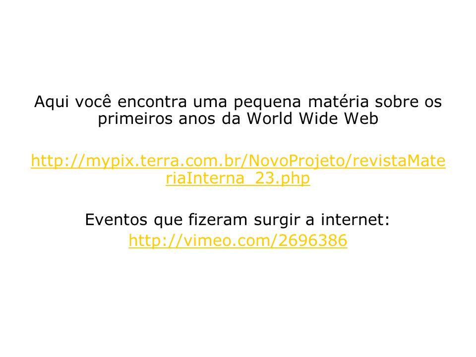 Aqui você encontra uma pequena matéria sobre os primeiros anos da World Wide Web http://mypix.terra.com.br/NovoProjeto/revistaMate riaInterna_23.php E