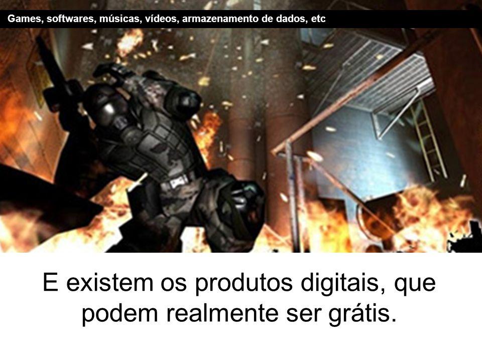 E existem os produtos digitais, que podem realmente ser grátis. Games, softwares, músicas, vídeos, armazenamento de dados, etc