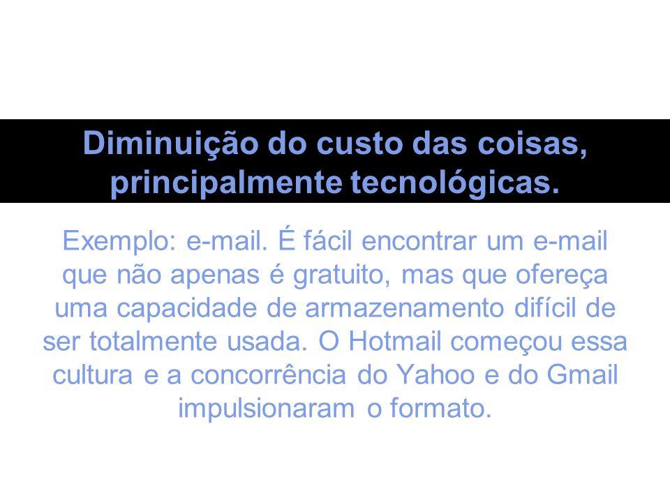 Diminuição do custo das coisas, principalmente tecnológicas. Exemplo: e-mail. É fácil encontrar um e-mail que não apenas é gratuito, mas que ofereça u