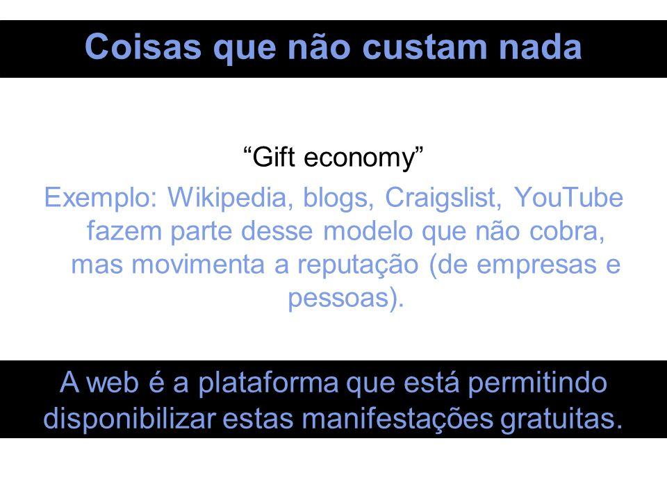 Coisas que não custam nada Gift economy Exemplo: Wikipedia, blogs, Craigslist, YouTube fazem parte desse modelo que não cobra, mas movimenta a reputaç