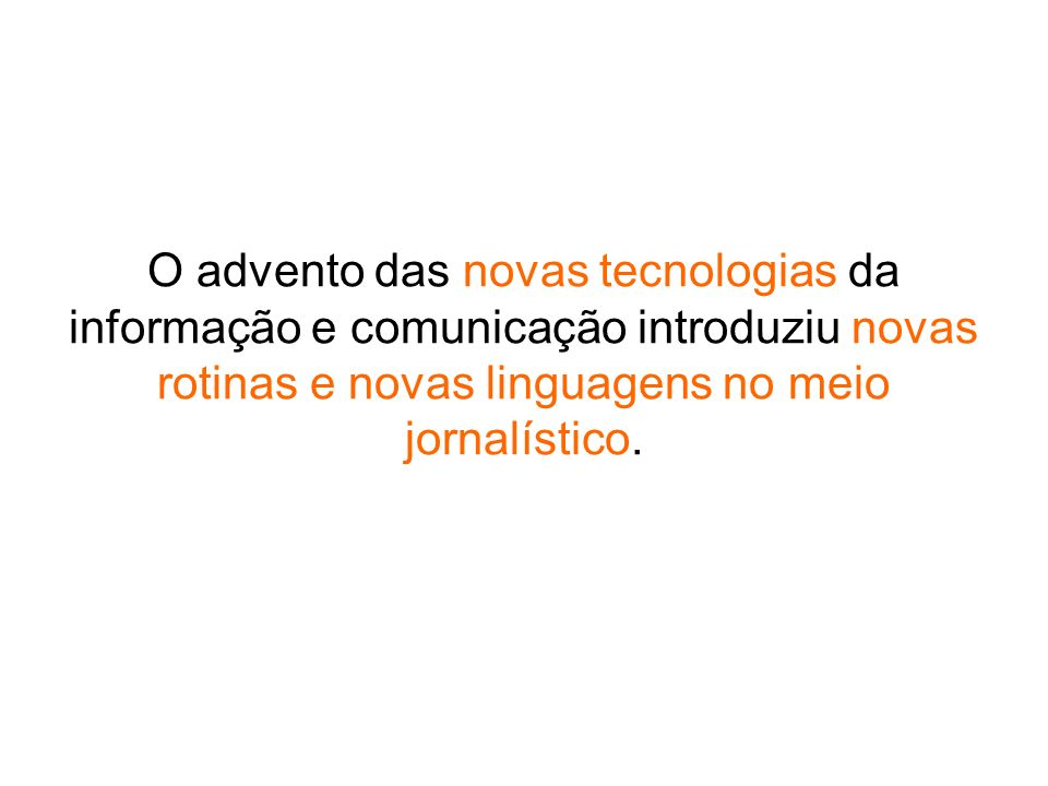 O advento das novas tecnologias da informação e comunicação introduziu novas rotinas e novas linguagens no meio jornalístico.