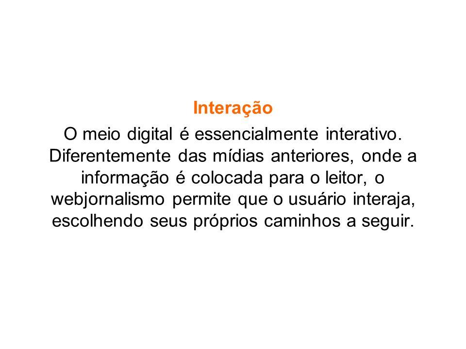 Interação O meio digital é essencialmente interativo. Diferentemente das mídias anteriores, onde a informação é colocada para o leitor, o webjornalism