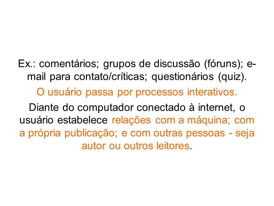 Ex.: comentários; grupos de discussão (fóruns); e- mail para contato/críticas; questionários (quiz). O usuário passa por processos interativos. Diante