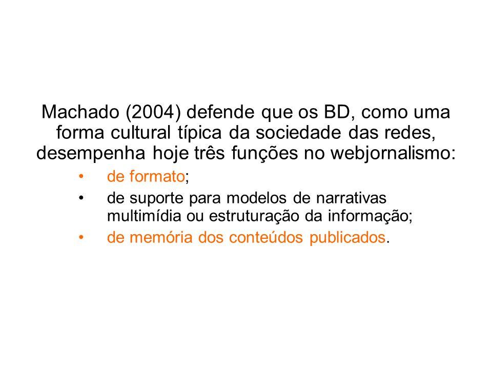 Machado (2004) defende que os BD, como uma forma cultural típica da sociedade das redes, desempenha hoje três funções no webjornalismo: de formato; de