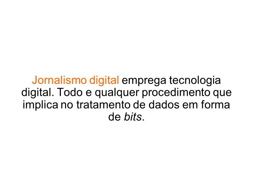 Jornalismo digital emprega tecnologia digital. Todo e qualquer procedimento que implica no tratamento de dados em forma de bits.