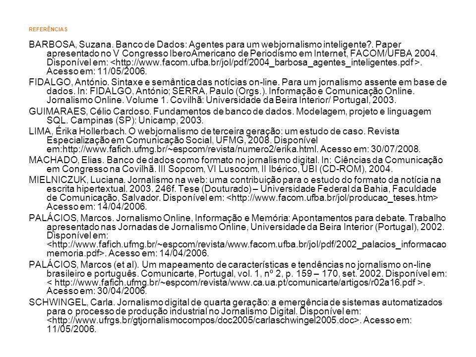REFERÊNCIAS BARBOSA, Suzana. Banco de Dados: Agentes para um webjornalismo inteligente?. Paper apresentado no V Congresso IberoAmericano de Periodismo