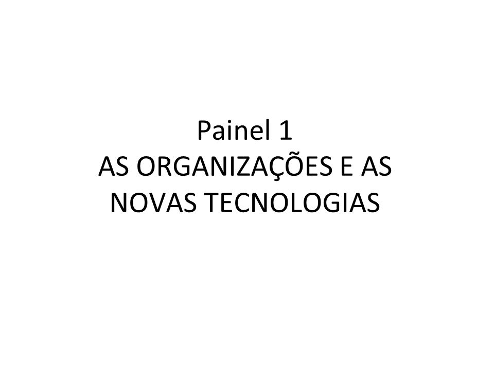 Painel 1 AS ORGANIZAÇÕES E AS NOVAS TECNOLOGIAS