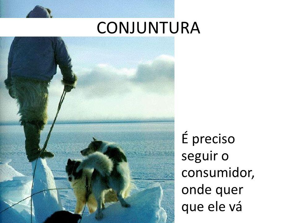 CONJUNTURA É preciso seguir o consumidor, onde quer que ele vá