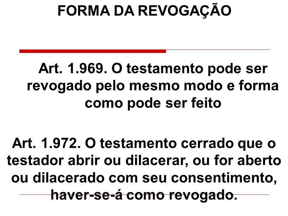 FORMA DA REVOGAÇÃO Art. 1.969. O testamento pode ser revogado pelo mesmo modo e forma como pode ser feito Art. 1.972. O testamento cerrado que o testa