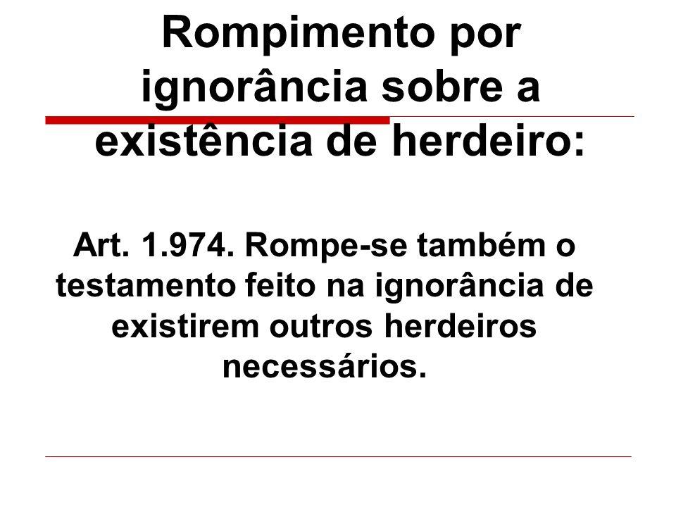 Rompimento por ignorância sobre a existência de herdeiro: Art. 1.974. Rompe-se também o testamento feito na ignorância de existirem outros herdeiros n
